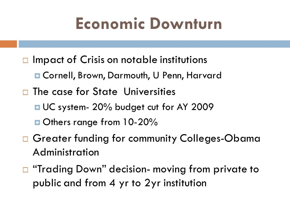 Economic Downturn Impact of Crisis on notable institutions Cornell, Brown, Darmouth, U Penn, Harvard The case for State Universities UC system- 20% bu