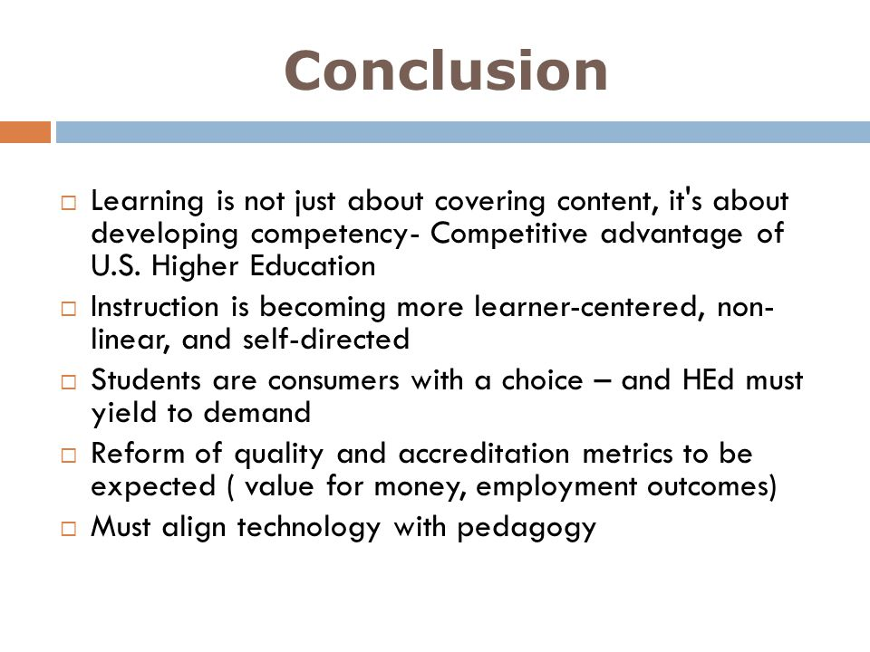 Conclusion Learning is not just about covering content, it's about developing competency- Competitive advantage of U.S. Higher Education Instruction i