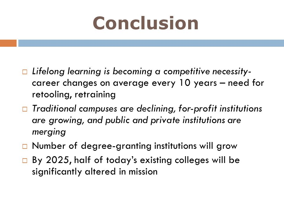 Conclusion Lifelong learning is becoming a competitive necessity- career changes on average every 10 years – need for retooling, retraining Traditiona