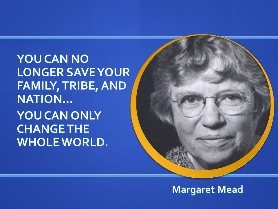 Margaret Mead YOU CAN NO LONGER SAVE YOUR FAMILY, TRIBE, AND NATION… YOU CAN ONLY CHANGE THE WHOLE WORLD.