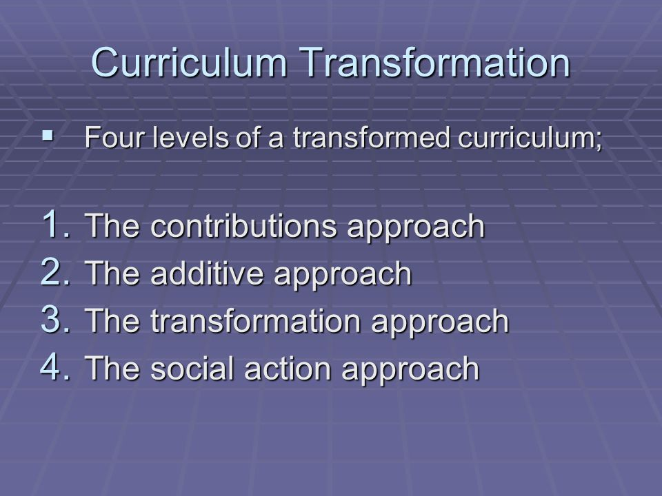 Curriculum Transformation Four levels of a transformed curriculum; Four levels of a transformed curriculum; 1. The contributions approach 2. The addit