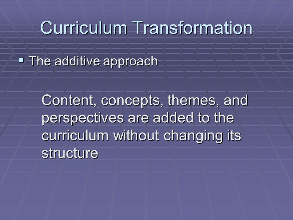 Curriculum Transformation The additive approach The additive approach Content, concepts, themes, and perspectives are added to the curriculum without