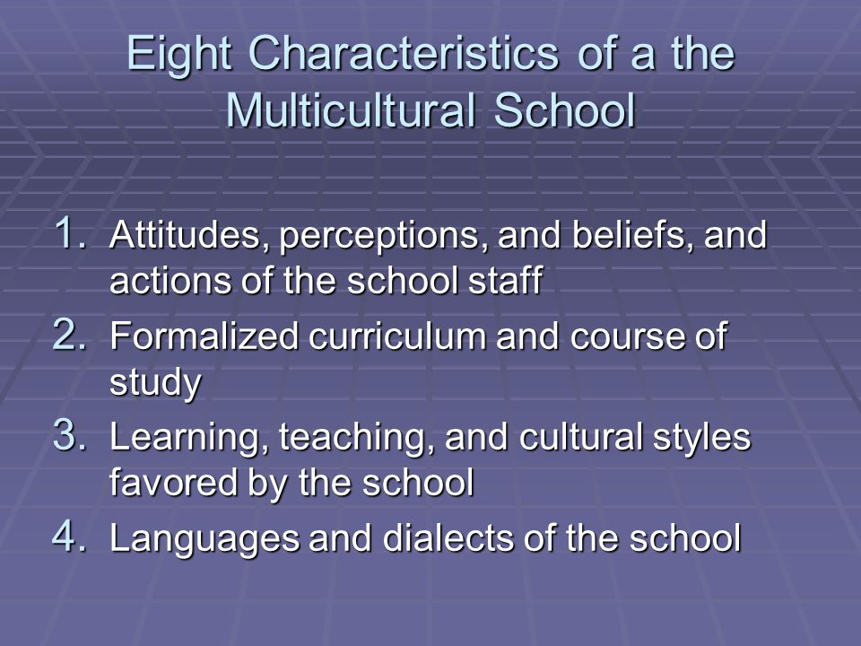 Eight Characteristics of a the Multicultural School 1. Attitudes, perceptions, and beliefs, and actions of the school staff 2. Formalized curriculum a