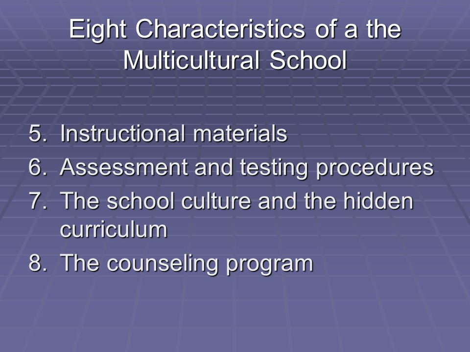 Eight Characteristics of a the Multicultural School 5.Instructional materials 6.Assessment and testing procedures 7.The school culture and the hidden
