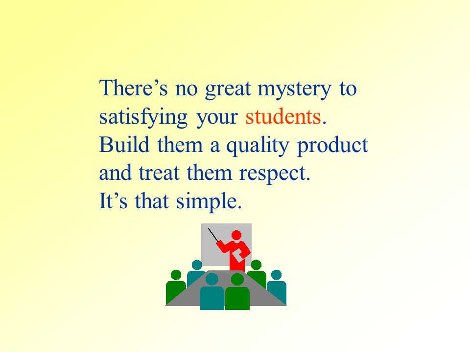 Theres no great mystery to satisfying your students.