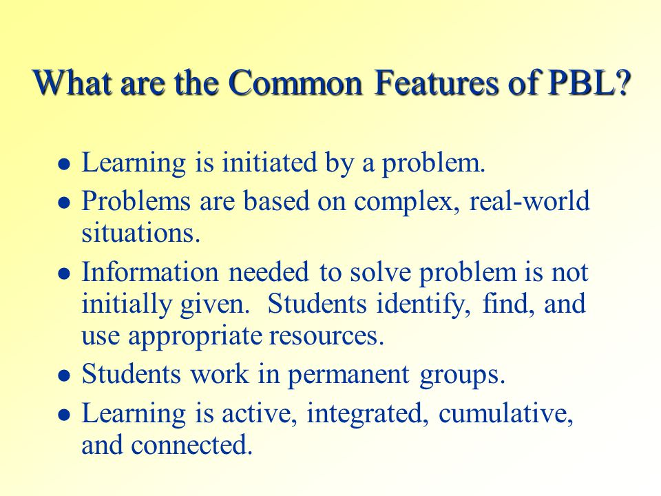 What are the Common Features of PBL? Learning is initiated by a problem. Problems are based on complex, real-world situations. Information needed to s