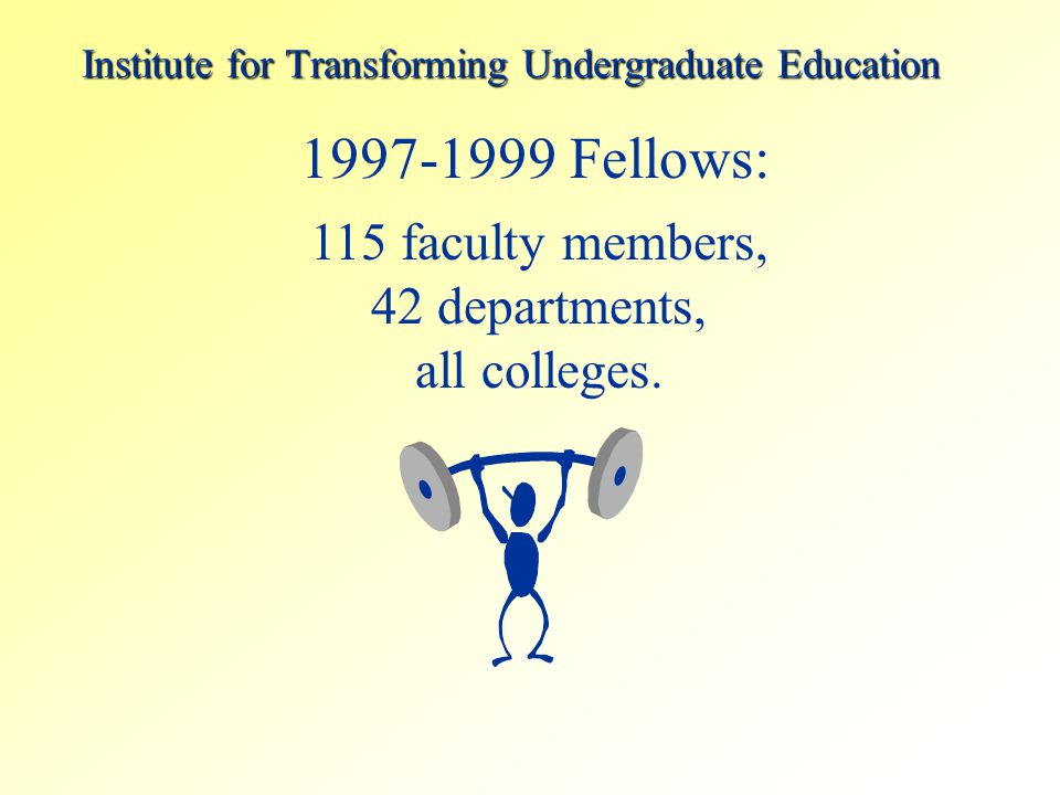 Institute for Transforming Undergraduate Education 1997-1999 Fellows: 115 faculty members, 42 departments, all colleges.