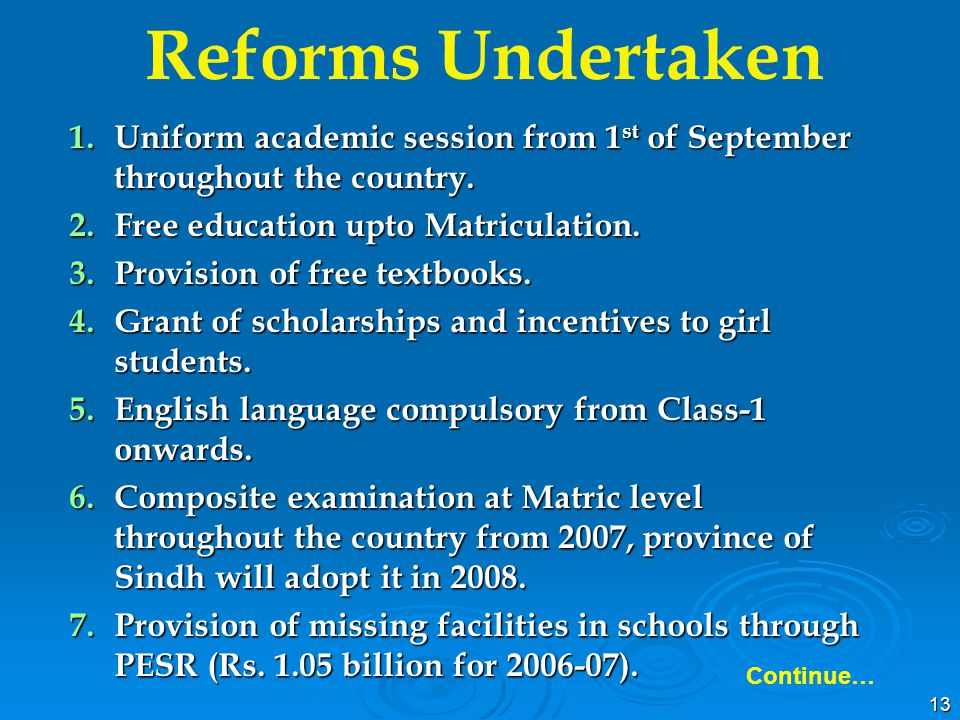 13 1.Uniform academic session from 1 st of September throughout the country. 2.Free education upto Matriculation. 3.Provision of free textbooks. 4.Gra