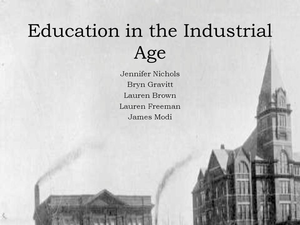 Education in the Industrial Age Jennifer Nichols Bryn Gravitt Lauren Brown Lauren Freeman James Modi