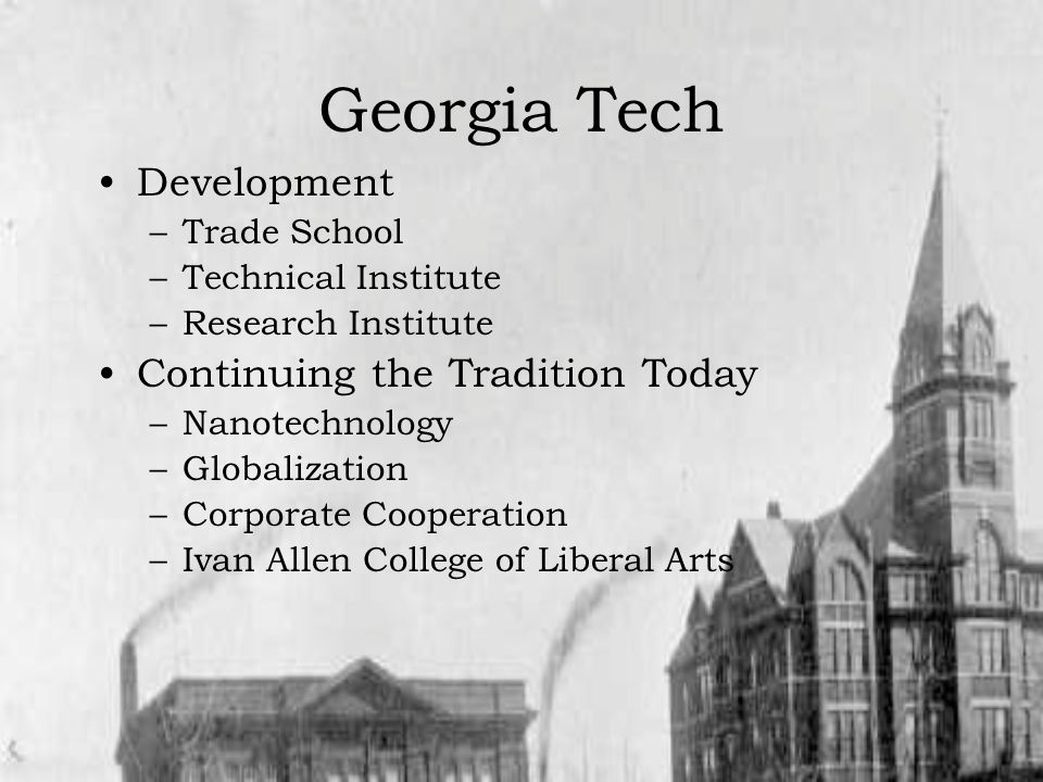 Georgia Tech Development –Trade School –Technical Institute –Research Institute Continuing the Tradition Today –Nanotechnology –Globalization –Corporate Cooperation –Ivan Allen College of Liberal Arts