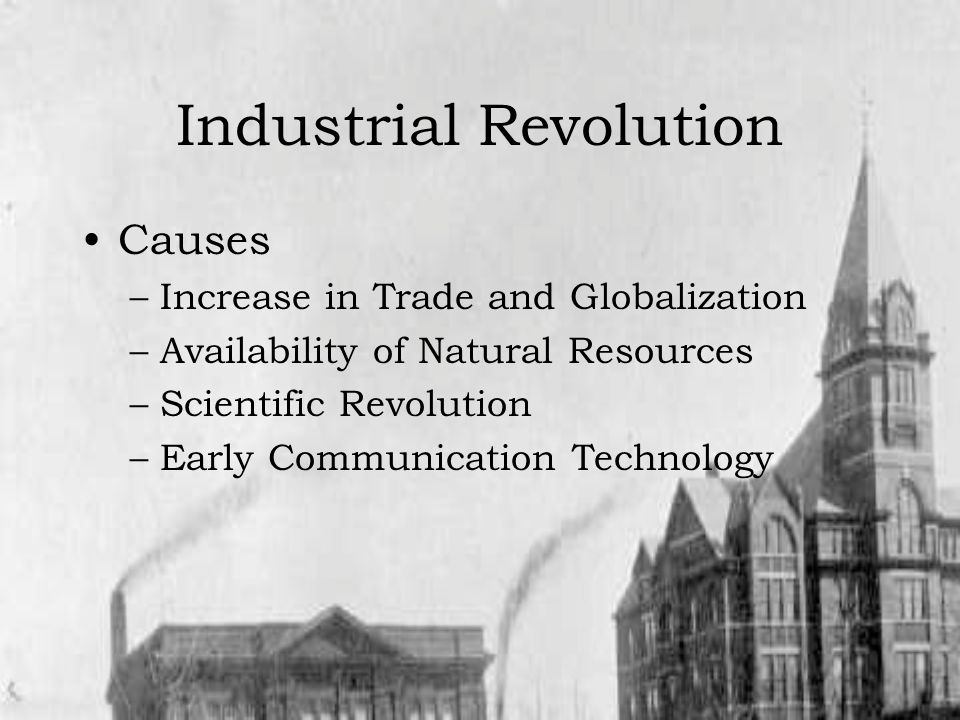 Industrial Revolution Causes –Increase in Trade and Globalization –Availability of Natural Resources –Scientific Revolution –Early Communication Technology