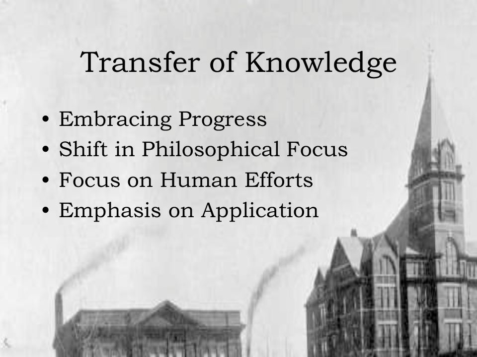 Transfer of Knowledge Embracing Progress Shift in Philosophical Focus Focus on Human Efforts Emphasis on Application