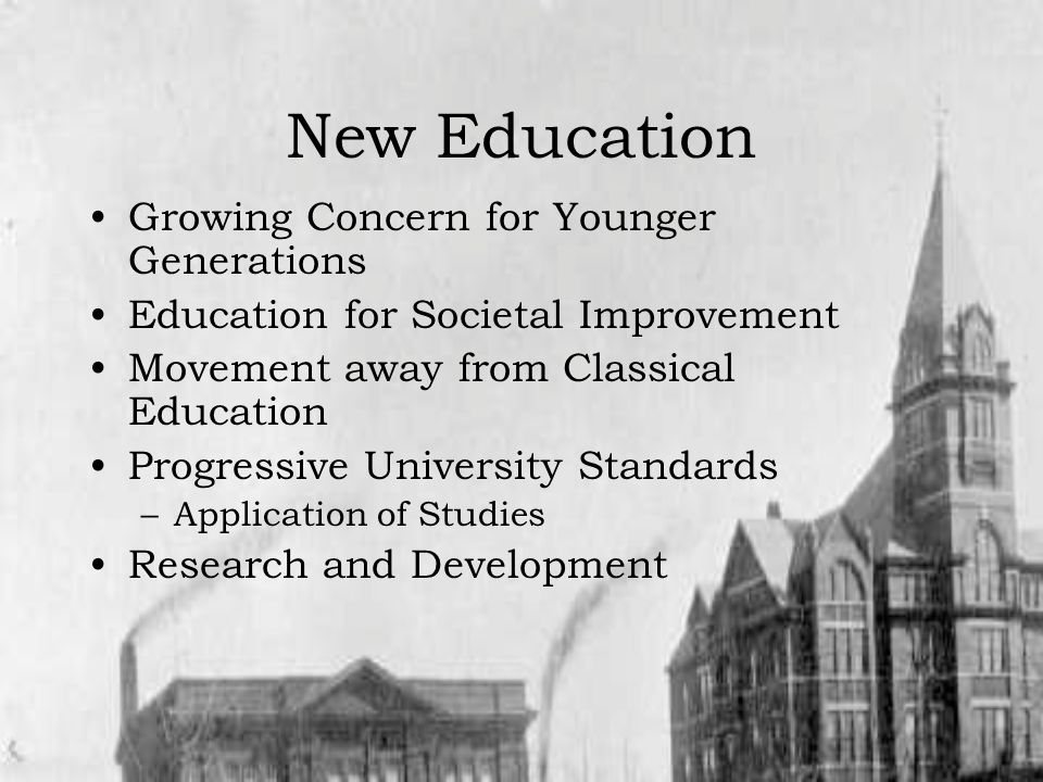 New Education Growing Concern for Younger Generations Education for Societal Improvement Movement away from Classical Education Progressive University Standards –Application of Studies Research and Development
