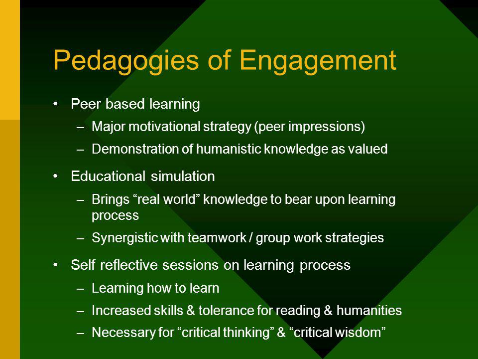 Pedagogies of Engagement Peer based learning –Major motivational strategy (peer impressions) –Demonstration of humanistic knowledge as valued Educational simulation –Brings real world knowledge to bear upon learning process –Synergistic with teamwork / group work strategies Self reflective sessions on learning process –Learning how to learn –Increased skills & tolerance for reading & humanities –Necessary for critical thinking & critical wisdom