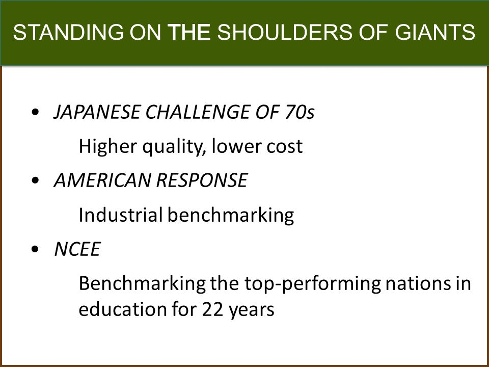 JAPANESE CHALLENGE OF 70s Higher quality, lower cost AMERICAN RESPONSE Industrial benchmarking NCEE Benchmarking the top-performing nations in education for 22 years