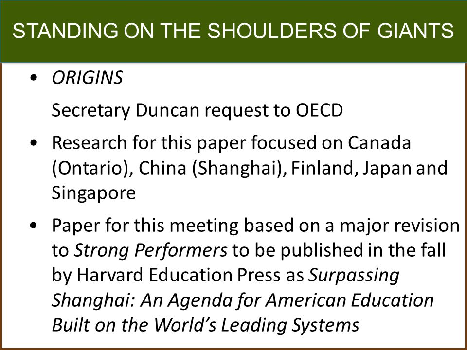 STANDING ON THE SHOULDERS OF GIANTS ORIGINS Secretary Duncan request to OECD Research for this paper focused on Canada (Ontario), China (Shanghai), Fi