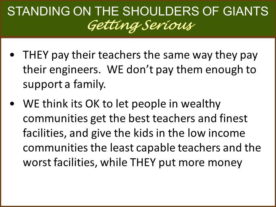 n ` THEY pay their teachers the same way they pay their engineers. WE dont pay them enough to support a family. WE think its OK to let people in wealt