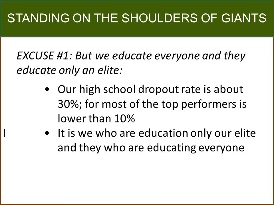 STANDING ON THE SHOULDERS OF GIANTS EXCUSE #1: But we educate everyone and they educate only an elite: Our high school dropout rate is about 30%; for most of the top performers is lower than 10% IIt is we who are education only our elite and they who are educating everyone