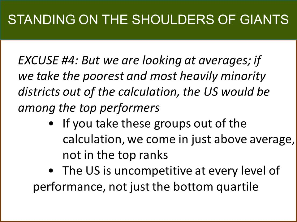 STANDING ON THE SHOULDERS OF GIANTS EXCUSE #4: But we are looking at averages; if we take the poorest and most heavily minority districts out of the calculation, the US would be among the top performers If you take these groups out of the calculation, we come in just above average, not in the top ranks The US is uncompetitive at every level of performance, not just the bottom quartile