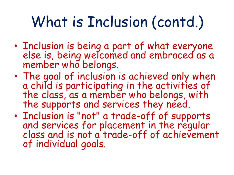 What is Inclusion (contd.) Inclusion is being a part of what everyone else is, being welcomed and embraced as a member who belongs.