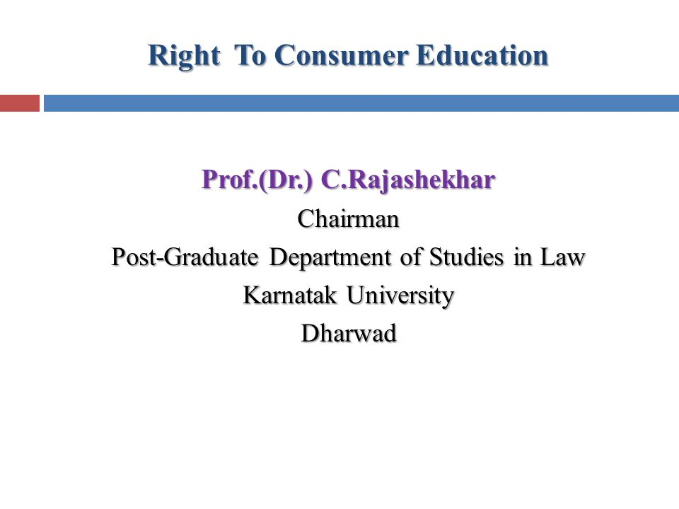 Right To Consumer Education Prof.(Dr.) C.Rajashekhar Chairman Post-Graduate Department of Studies in Law Karnatak University Dharwad