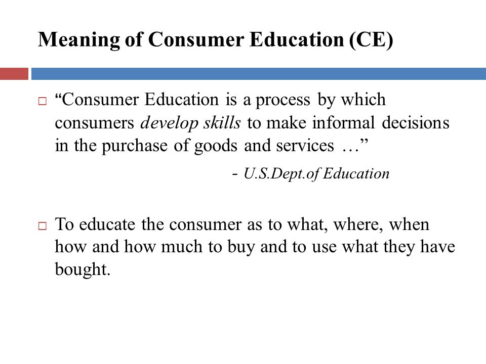 Meaning of Consumer Education (CE) Consumer Education is a process by which consumers develop skills to make informal decisions in the purchase of goods and services … - U.S.Dept.of Education To educate the consumer as to what, where, when how and how much to buy and to use what they have bought.