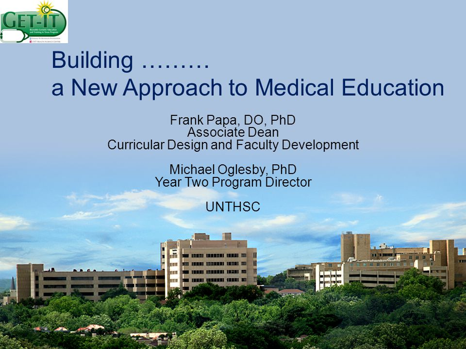 Building ……… a New Approach to Medical Education Frank Papa, DO, PhD Associate Dean Curricular Design and Faculty Development Michael Oglesby, PhD Year Two Program Director UNTHSC