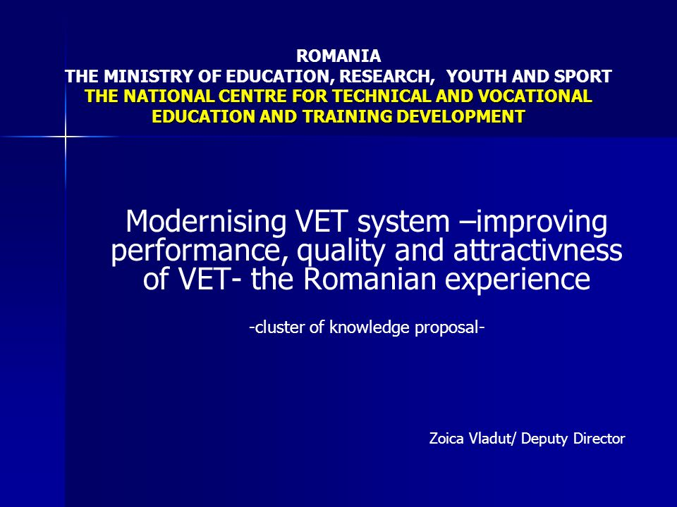 THE NATIONAL CENTRE FOR TECHNICAL AND VOCATIONAL EDUCATION AND TRAINING DEVELOPMENT ROMANIA THE MINISTRY OF EDUCATION, RESEARCH, YOUTH AND SPORT THE NATIONAL CENTRE FOR TECHNICAL AND VOCATIONAL EDUCATION AND TRAINING DEVELOPMENT Subtopics for cooperation: - evidence based policy in VET - development of VET policy in region Proposed cluster activities: - sharing experience and knowledge on evidence based policy in VET - identifying priorities for further development of VET policy in region