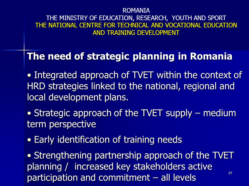 27 The need of strategic planning in Romania Integrated approach of TVET within the context of HRD strategies linked to the national, regional and loc