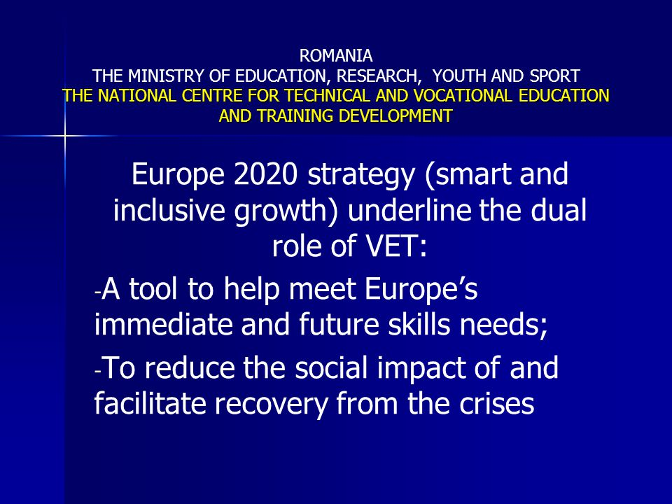 THE NATIONAL CENTRE FOR TECHNICAL AND VOCATIONAL EDUCATION AND TRAINING DEVELOPMENT ROMANIA THE MINISTRY OF EDUCATION, RESEARCH, YOUTH AND SPORT THE NATIONAL CENTRE FOR TECHNICAL AND VOCATIONAL EDUCATION AND TRAINING DEVELOPMENT In order to play the dual role VET must: -become an attractive learning option with high relevance to labour market needs and pathways to higher education; -ensure easily accessible CVET ; -provide flexible systems based on the recognition of learning outcomes, and supporting individual learning pathways; -ensure adequate support for those at a disadvantage; -alow cross-border mobility as an integral part of VET practices