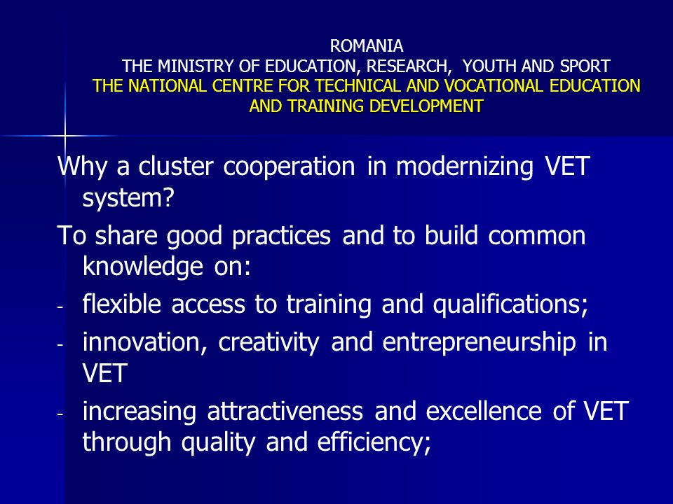 THE NATIONAL CENTRE FOR TECHNICAL AND VOCATIONAL EDUCATION AND TRAINING DEVELOPMENT ROMANIA THE MINISTRY OF EDUCATION, RESEARCH, YOUTH AND SPORT THE NATIONAL CENTRE FOR TECHNICAL AND VOCATIONAL EDUCATION AND TRAINING DEVELOPMENT International cooperation in the area of VET -for further policy dialogue -for mutual learning In order to contribute to trans-national collaboration, regional development, an improved management of legal mobility and to combat illegal migration