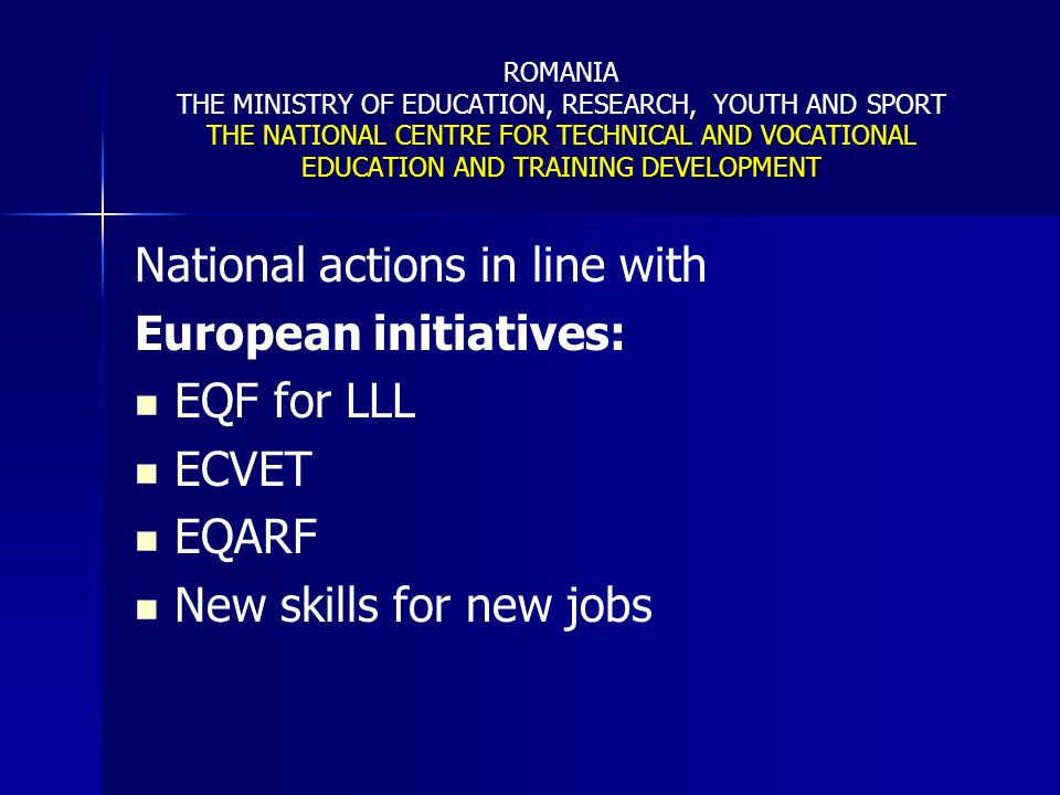 THE NATIONAL CENTRE FOR TECHNICAL AND VOCATIONAL EDUCATION AND TRAINING DEVELOPMENT ROMANIA THE MINISTRY OF EDUCATION, RESEARCH, YOUTH AND SPORT THE NATIONAL CENTRE FOR TECHNICAL AND VOCATIONAL EDUCATION AND TRAINING DEVELOPMENT Initiatives at National level in Romania Initiatives at National level in Romania National Quality Assurance Framework in Technical and Vocational Education and Training (NQAF in TVET) - developed on the basis of the European Common Quality Assurance Framework for VET (CQAF in VET) in 2003; National Quality Assurance Framework in Technical and Vocational Education and Training (NQAF in TVET) - developed on the basis of the European Common Quality Assurance Framework for VET (CQAF in VET) in 2003; basic principles of NQAF in TVET, as adopted by the quality assurance Law (launched in 2005 and issued on 2006) are: basic principles of NQAF in TVET, as adopted by the quality assurance Law (launched in 2005 and issued on 2006) are: results-centred QA; results-centred QA; emphasis on internal evaluation (self assessment) at provider level; emphasis on internal evaluation (self assessment) at provider level; promotion of continuous improvement of education and training; promotion of continuous improvement of education and training; protection of the interests of the education beneficiaries (first of all, students and employers interests – client phase); protection of the interests of the education beneficiaries (first of all, students and employers interests – client phase); promotion of the development of a quality culture at provider level promotion of the development of a quality culture at provider level