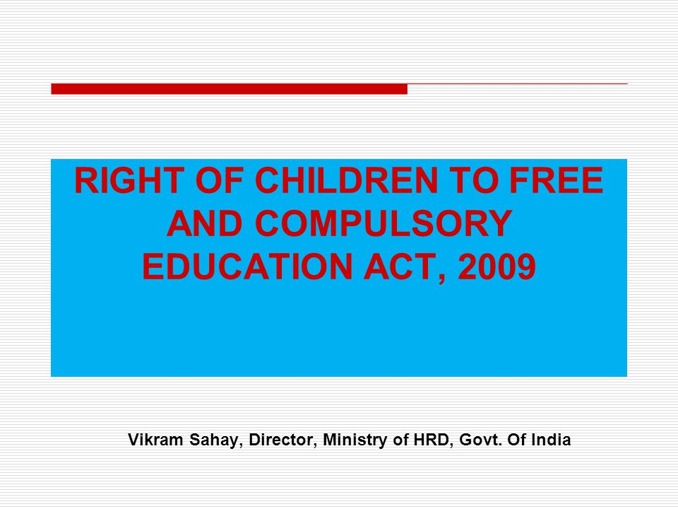 RIGHT OF CHILDREN TO FREE AND COMPULSORY EDUCATION ACT, 2009 Vikram Sahay, Director, Ministry of HRD, Govt. Of India
