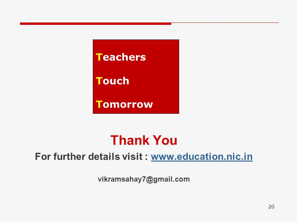 Thank You For further details visit : www.education.nic.inwww.education.nic.in vikramsahay7@gmail.com 20 Teachers Touch Tomorrow