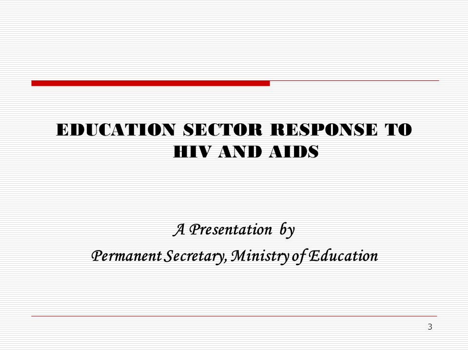 EDUCATION SECTOR RESPONSE TO HIV AND AIDS A Presentation by Permanent Secretary, Ministry of Education 3
