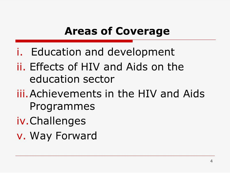 Areas of Coverage i.Education and development ii.Effects of HIV and Aids on the education sector iii.Achievements in the HIV and Aids Programmes iv.Challenges v.Way Forward 4