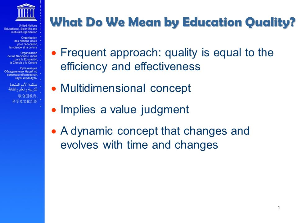 Frequent approach: quality is equal to the efficiency and effectiveness Multidimensional concept Implies a value judgment A dynamic concept that changes and evolves with time and changes ______ 10 What Do We Mean by Education Quality?
