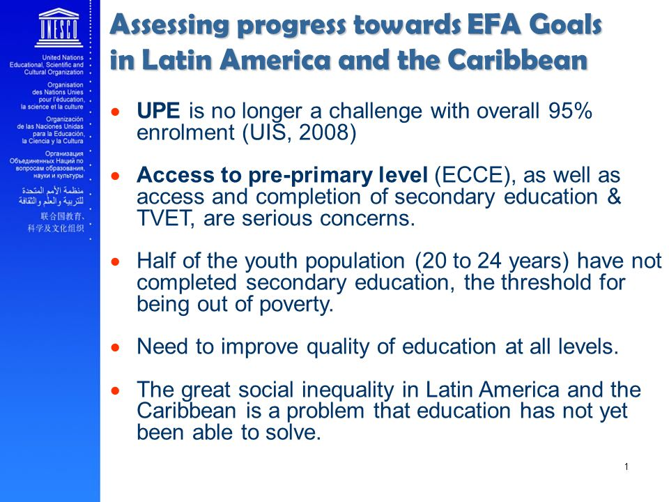 Assessing progress towards EFA Goals in Latin America and the Caribbean UPE is no longer a challenge with overall 95% enrolment (UIS, 2008) Access to pre-primary level (ECCE), as well as access and completion of secondary education & TVET, are serious concerns.