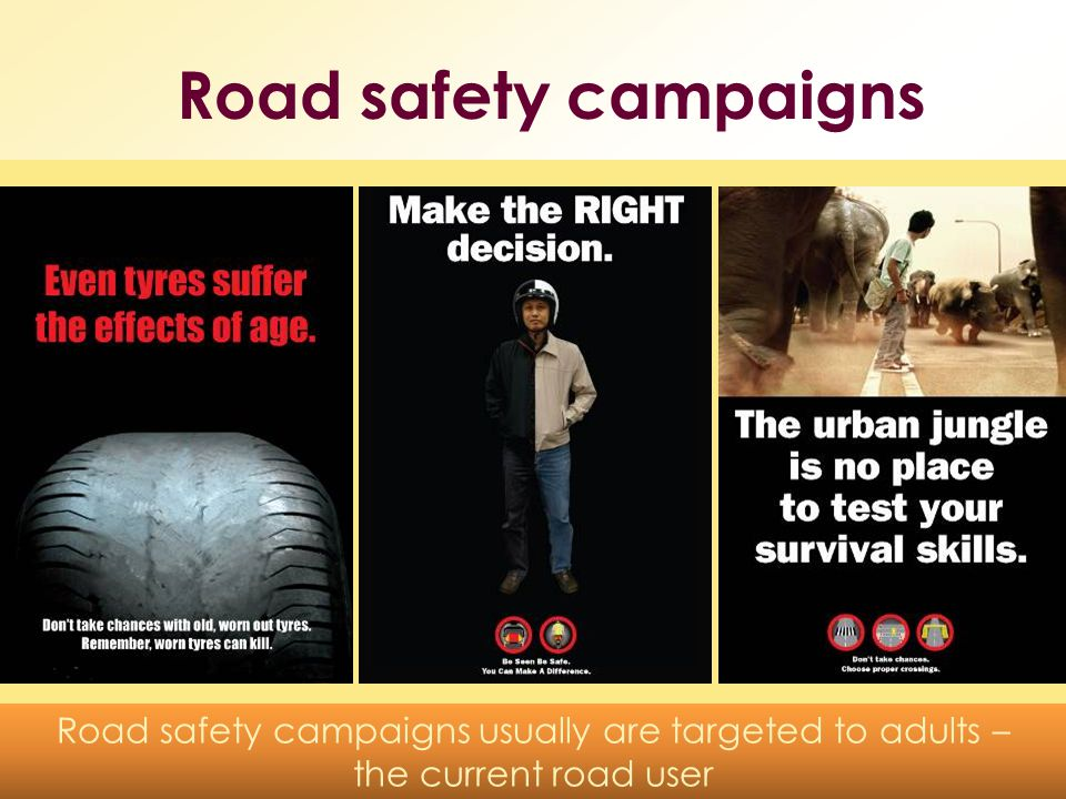 Road safety campaigns Road safety campaigns usually are targeted to adults – the current road user