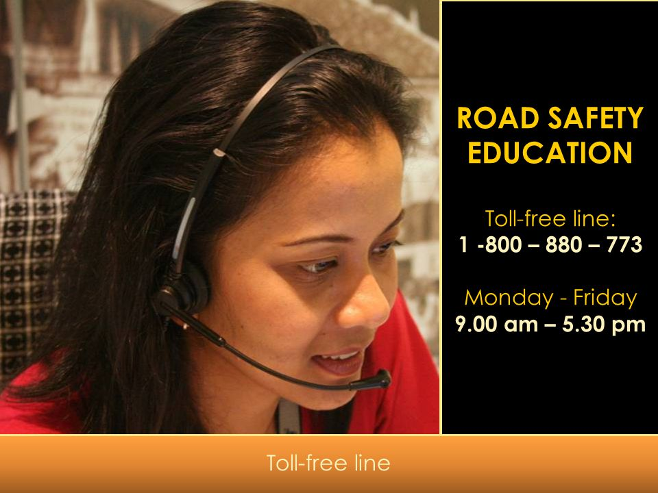 ROAD SAFETY EDUCATION Toll-free line: 1 -800 – 880 – 773 Monday - Friday 9.00 am – 5.30 pm Toll-free line