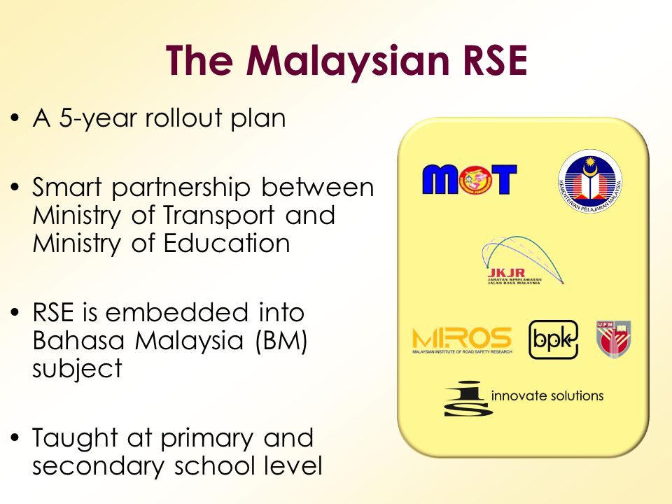 A 5-year rollout plan Smart partnership between Ministry of Transport and Ministry of Education RSE is embedded into Bahasa Malaysia (BM) subject Taug