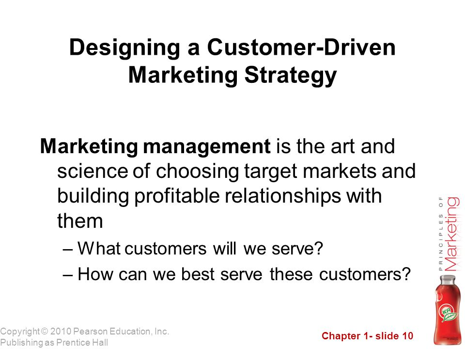 Chapter 1- slide 10 Copyright © 2010 Pearson Education, Inc. Publishing as Prentice Hall Designing a Customer-Driven Marketing Strategy Marketing mana