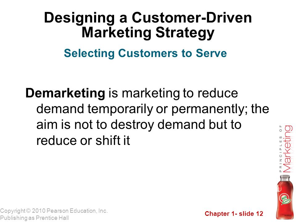 Chapter 1- slide 12 Copyright © 2010 Pearson Education, Inc. Publishing as Prentice Hall Designing a Customer-Driven Marketing Strategy Demarketing is