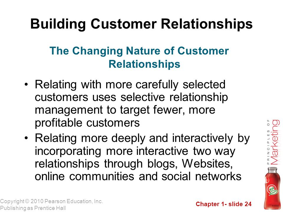 Chapter 1- slide 24 Copyright © 2010 Pearson Education, Inc. Publishing as Prentice Hall Building Customer Relationships Relating with more carefully