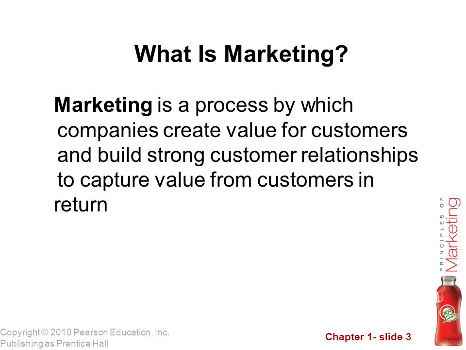 Chapter 1- slide 3 Copyright © 2010 Pearson Education, Inc. Publishing as Prentice Hall What Is Marketing? Marketing is a process by which companies c