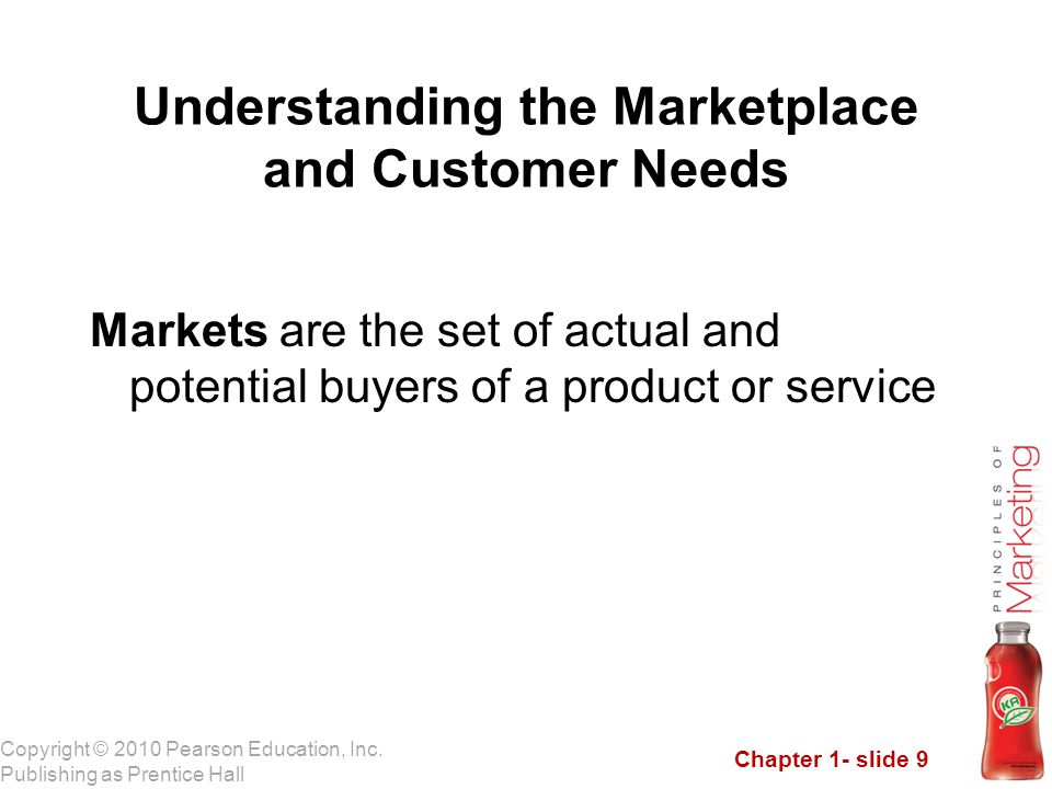 Chapter 1- slide 9 Copyright © 2010 Pearson Education, Inc. Publishing as Prentice Hall Markets are the set of actual and potential buyers of a produc