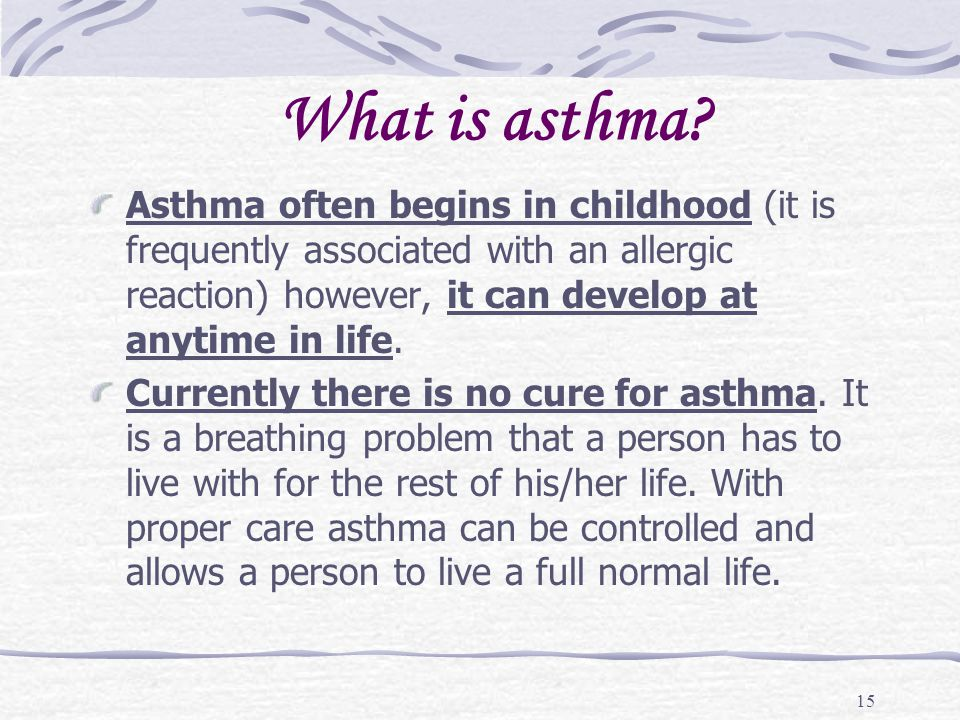 15 What is asthma? Asthma often begins in childhood (it is frequently associated with an allergic reaction) however, it can develop at anytime in life