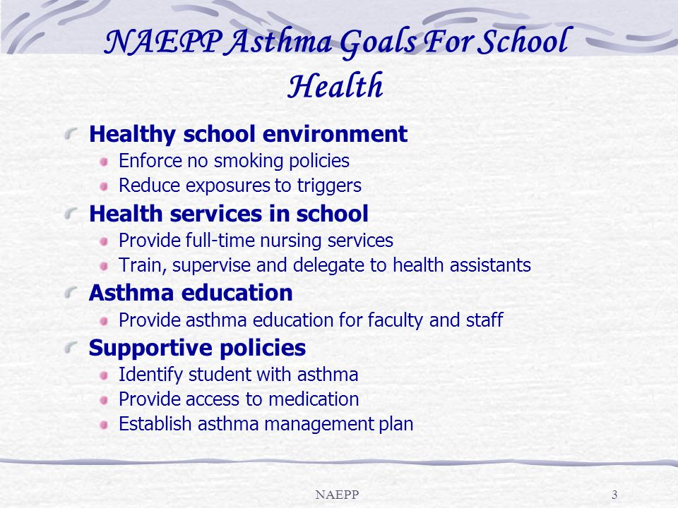 NAEPP3 NAEPP Asthma Goals For School Health Healthy school environment Enforce no smoking policies Reduce exposures to triggers Health services in sch