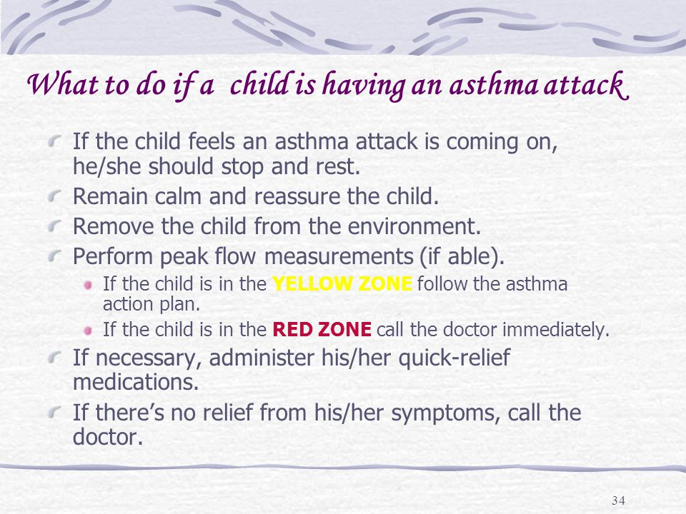 34 What to do if a child is having an asthma attack If the child feels an asthma attack is coming on, he/she should stop and rest. Remain calm and rea