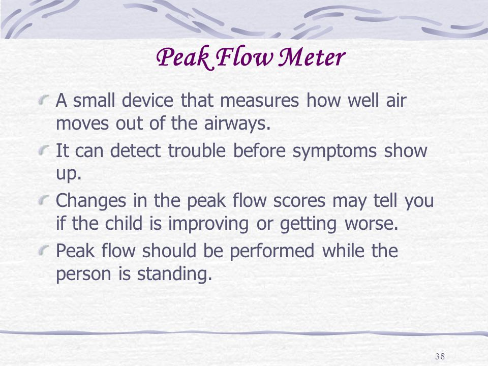 38 Peak Flow Meter A small device that measures how well air moves out of the airways. It can detect trouble before symptoms show up. Changes in the p